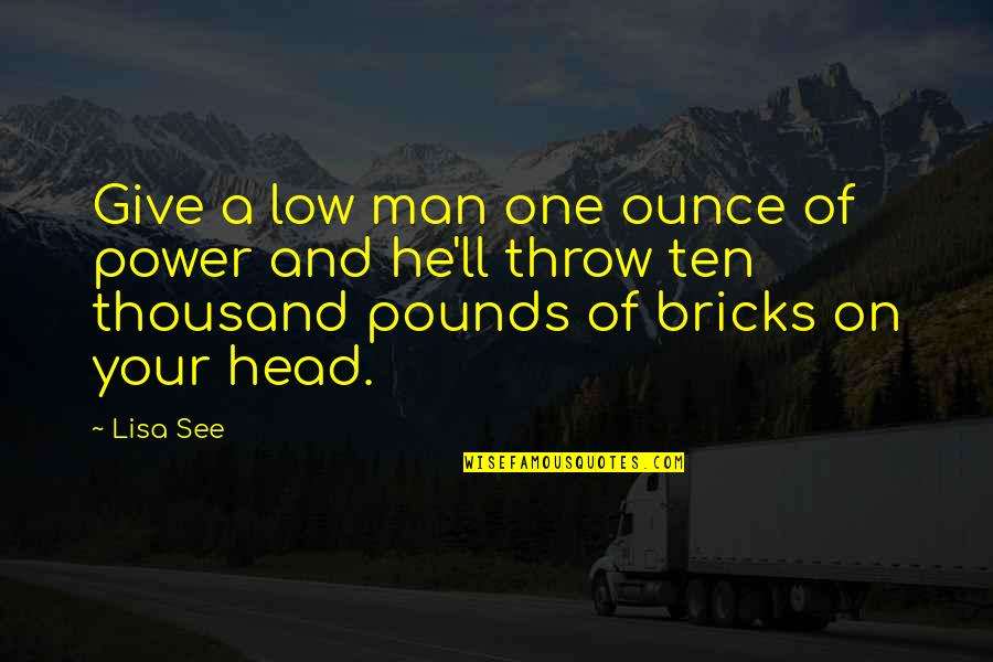 Give Your Man Head Quotes By Lisa See: Give a low man one ounce of power