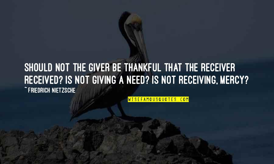 Giver And Receiver Quotes By Friedrich Nietzsche: Should not the giver be thankful that the