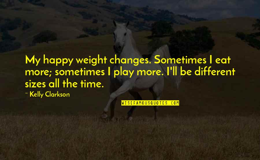 Giver And Receiver Quotes By Kelly Clarkson: My happy weight changes. Sometimes I eat more;