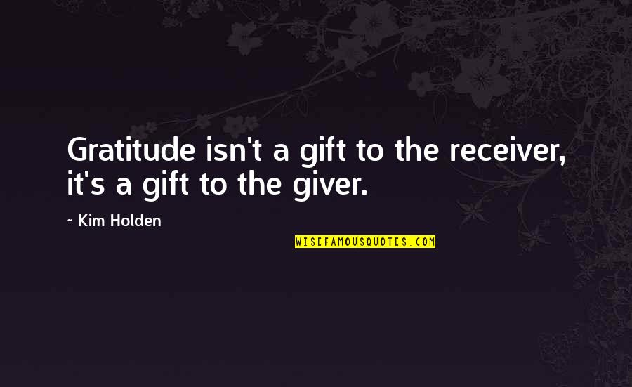 Giver And Receiver Quotes By Kim Holden: Gratitude isn't a gift to the receiver, it's