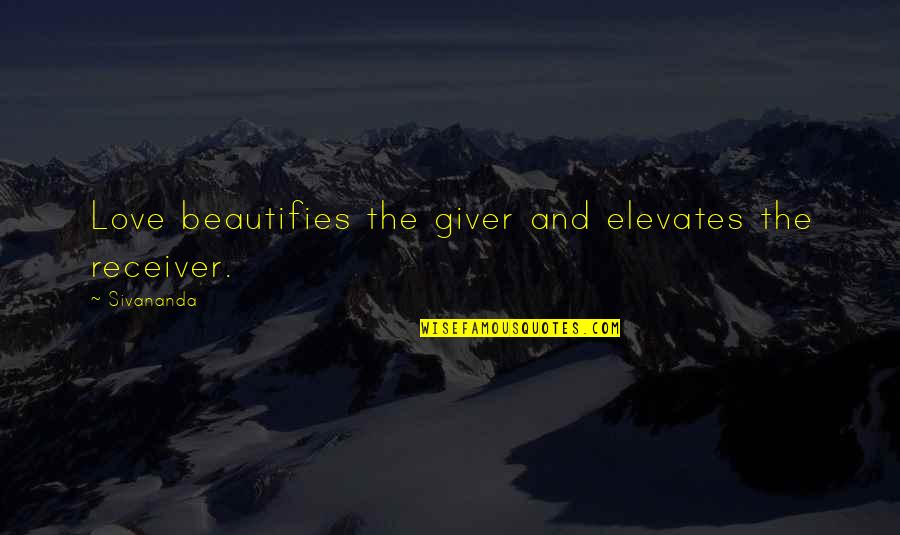 Giver And Receiver Quotes By Sivananda: Love beautifies the giver and elevates the receiver.