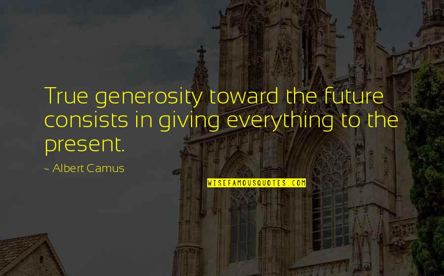 Giving And Generosity Quotes By Albert Camus: True generosity toward the future consists in giving