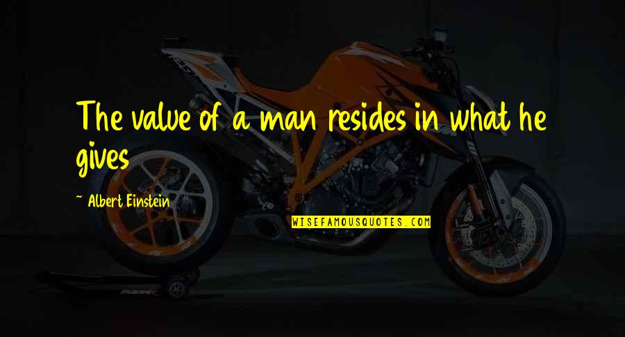 Giving And Generosity Quotes By Albert Einstein: The value of a man resides in what