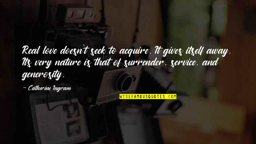 Giving And Generosity Quotes By Catherine Ingram: Real love doesn't seek to acquire. It gives