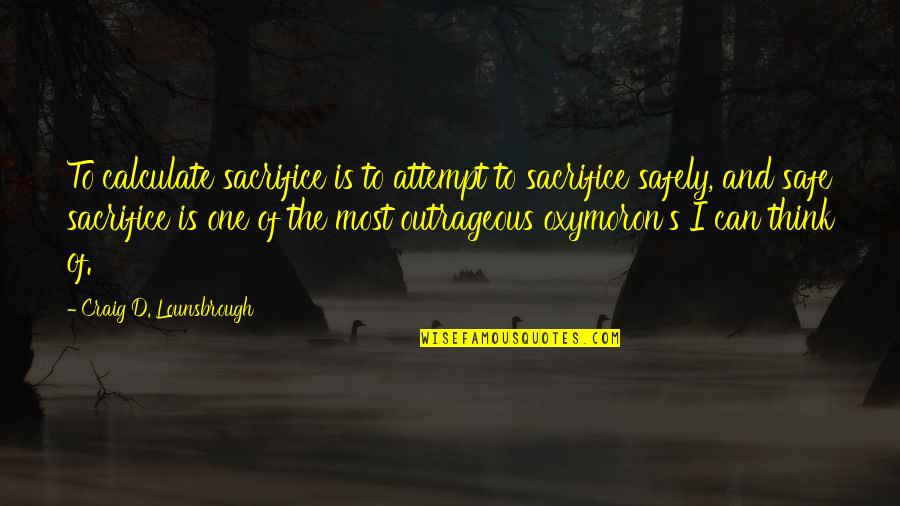 Giving And Generosity Quotes By Craig D. Lounsbrough: To calculate sacrifice is to attempt to sacrifice