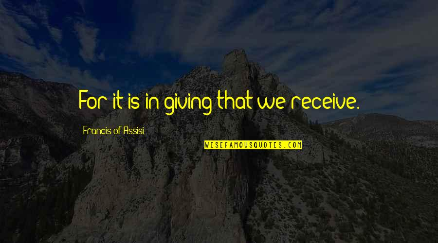 Giving And Generosity Quotes By Francis Of Assisi: For it is in giving that we receive.