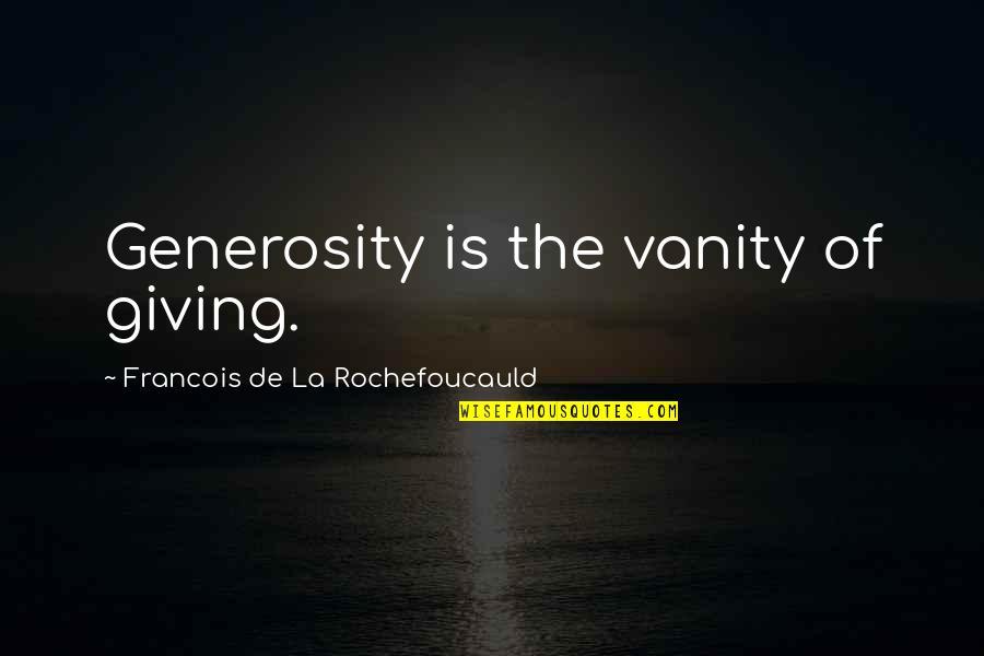 Giving And Generosity Quotes By Francois De La Rochefoucauld: Generosity is the vanity of giving.