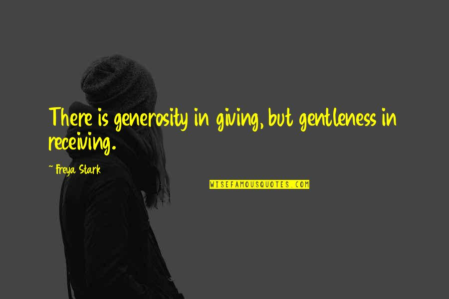 Giving And Generosity Quotes By Freya Stark: There is generosity in giving, but gentleness in