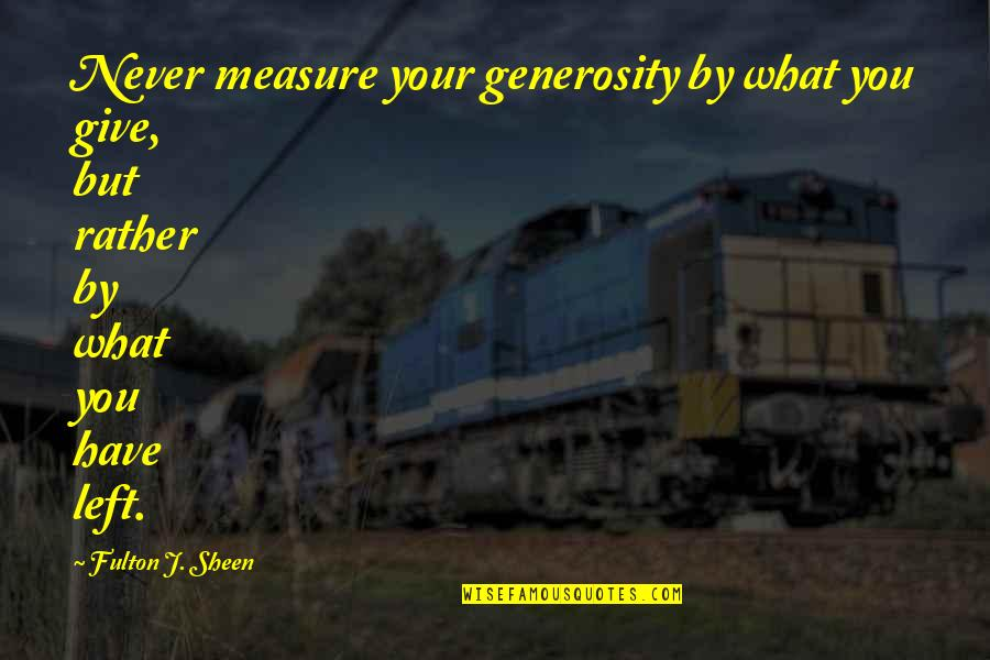 Giving And Generosity Quotes By Fulton J. Sheen: Never measure your generosity by what you give,