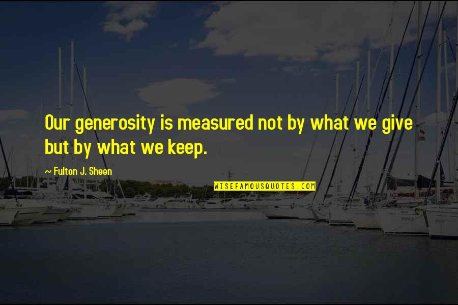 Giving And Generosity Quotes By Fulton J. Sheen: Our generosity is measured not by what we