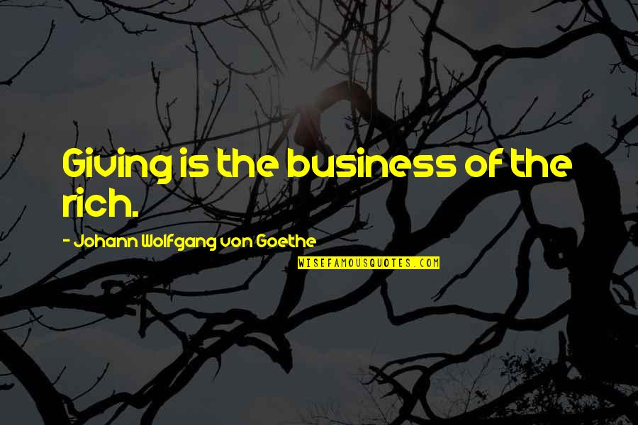 Giving And Generosity Quotes By Johann Wolfgang Von Goethe: Giving is the business of the rich.