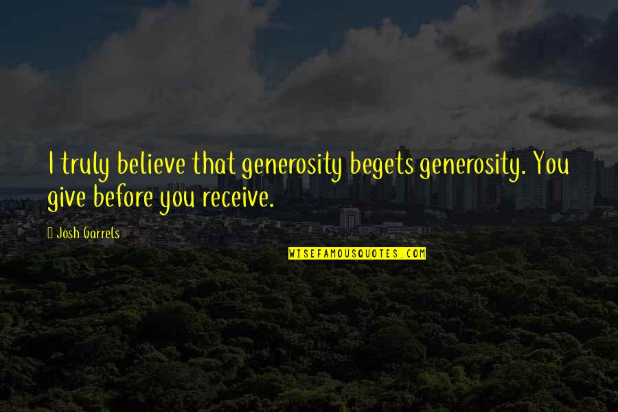 Giving And Generosity Quotes By Josh Garrels: I truly believe that generosity begets generosity. You