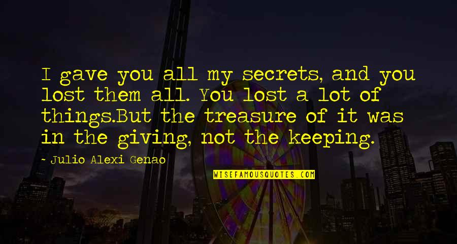 Giving And Generosity Quotes By Julio Alexi Genao: I gave you all my secrets, and you