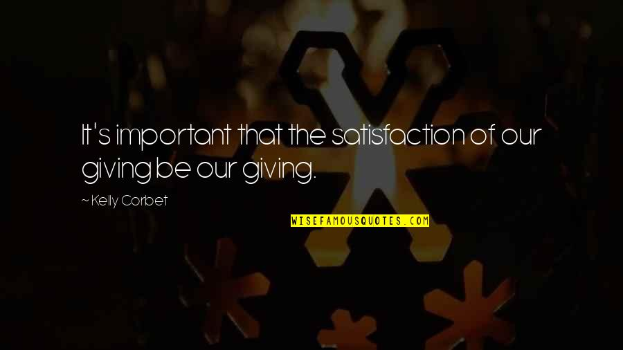 Giving And Generosity Quotes By Kelly Corbet: It's important that the satisfaction of our giving