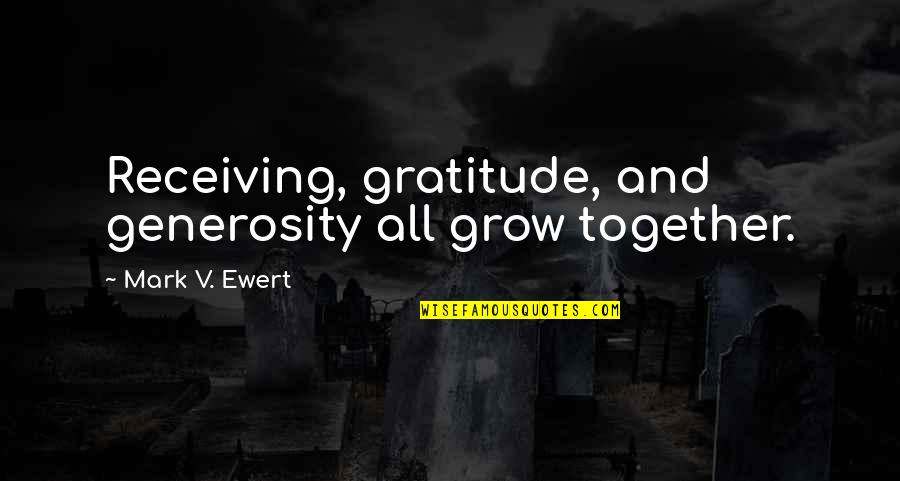 Giving And Generosity Quotes By Mark V. Ewert: Receiving, gratitude, and generosity all grow together.