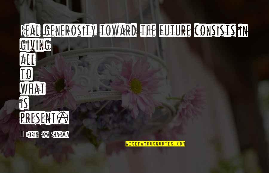 Giving And Generosity Quotes By Robin S. Sharma: Real generosity toward the future consists in giving
