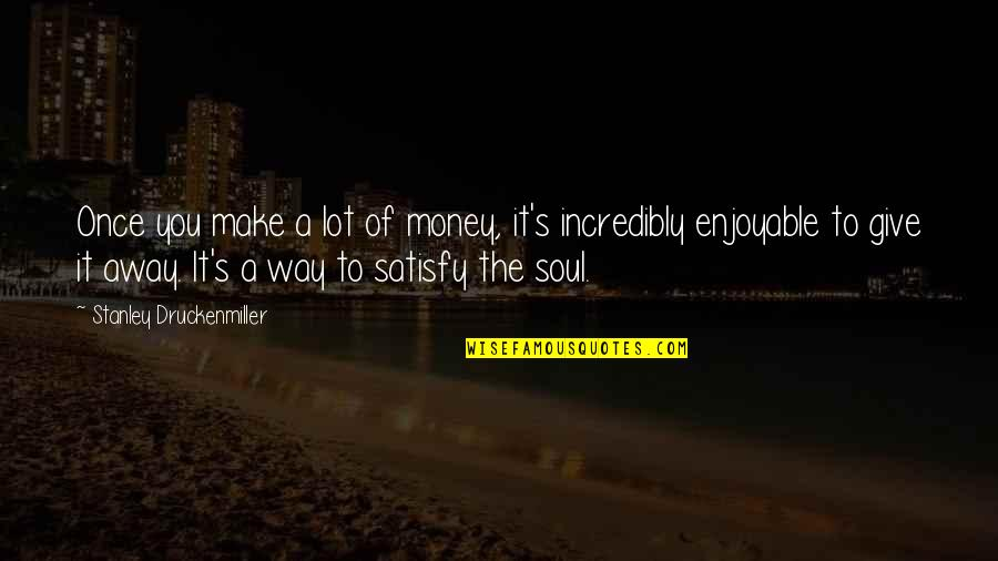 Giving And Generosity Quotes By Stanley Druckenmiller: Once you make a lot of money, it's