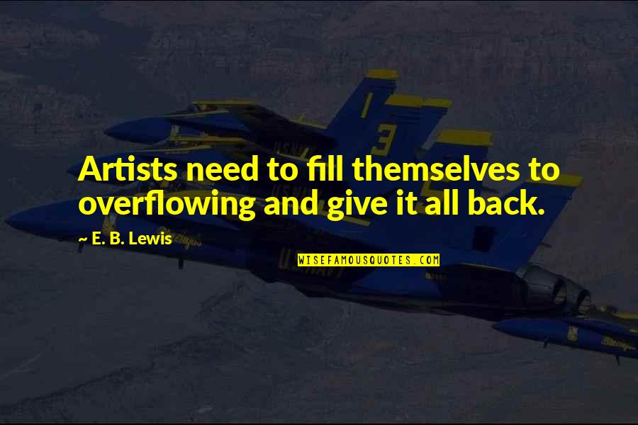 Giving God Your Worries Quotes By E. B. Lewis: Artists need to fill themselves to overflowing and