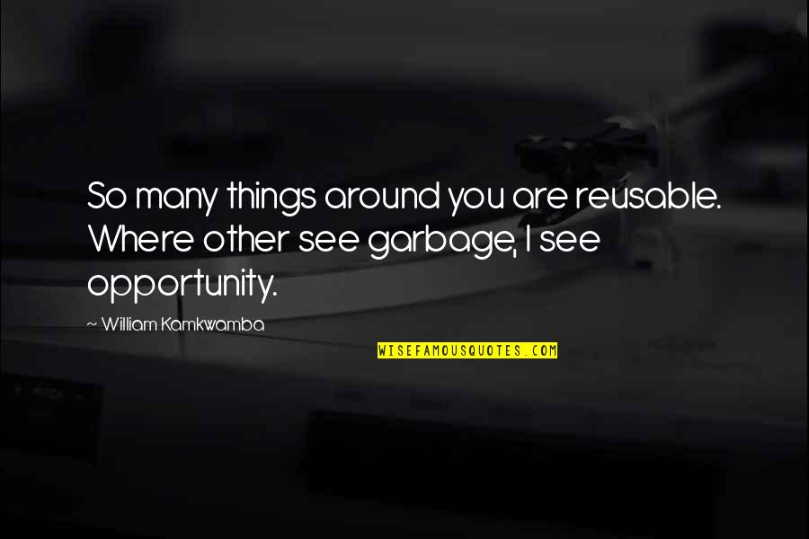 Giving God Your Worries Quotes By William Kamkwamba: So many things around you are reusable. Where