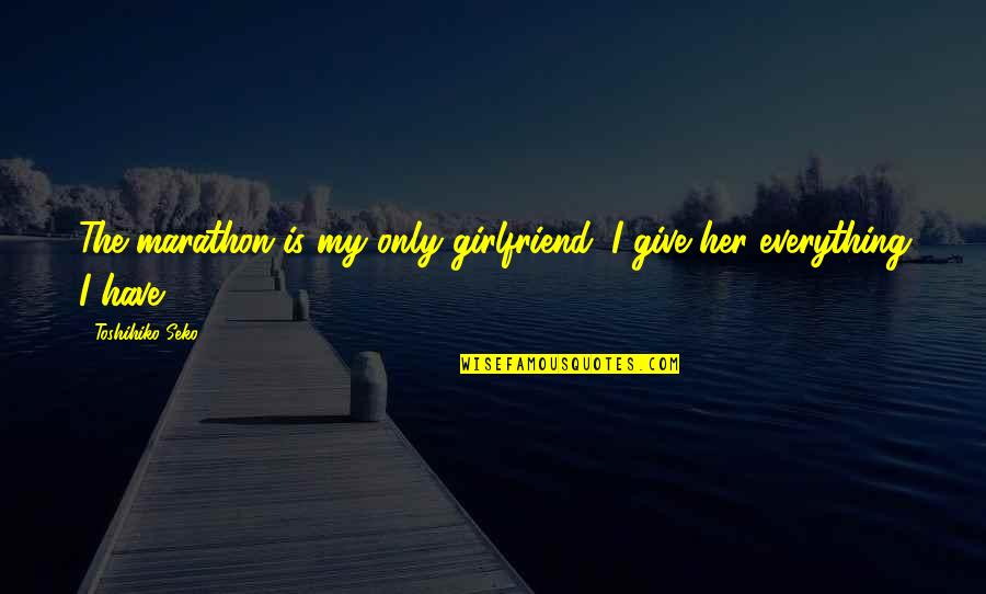 Giving Her Everything Quotes By Toshihiko Seko: The marathon is my only girlfriend. I give