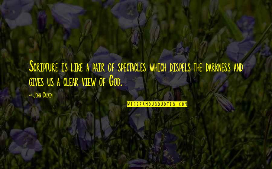 Giving Into Darkness Quotes By John Calvin: Scripture is like a pair of spectacles which