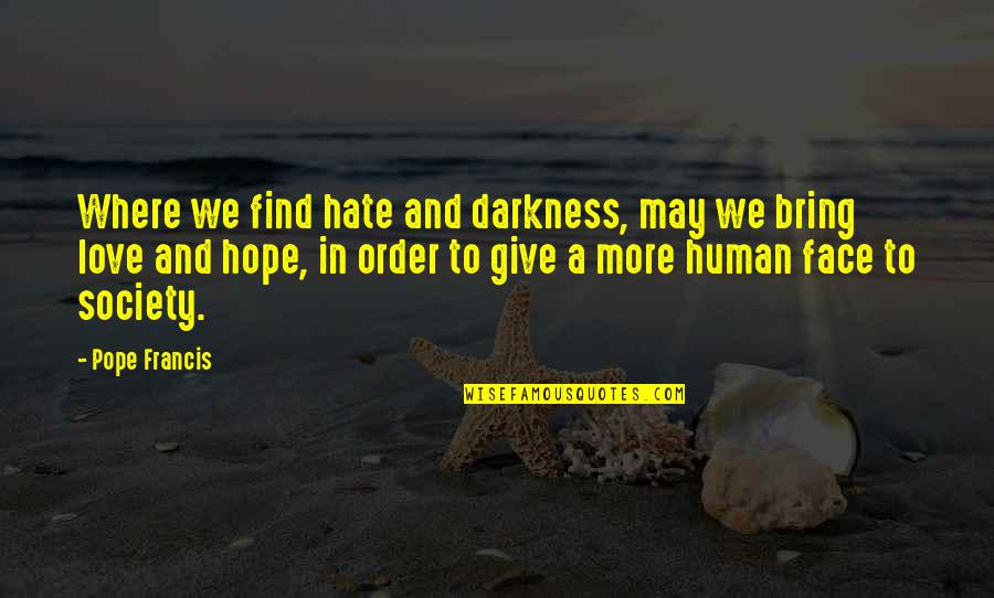 Giving Into Darkness Quotes By Pope Francis: Where we find hate and darkness, may we