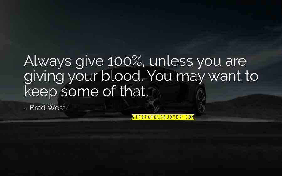 Giving It 100 Quotes By Brad West: Always give 100%, unless you are giving your