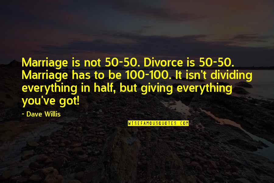 Giving It 100 Quotes By Dave Willis: Marriage is not 50-50. Divorce is 50-50. Marriage