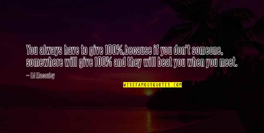 Giving It 100 Quotes By Ed Macauley: You always have to give 100%,because if you