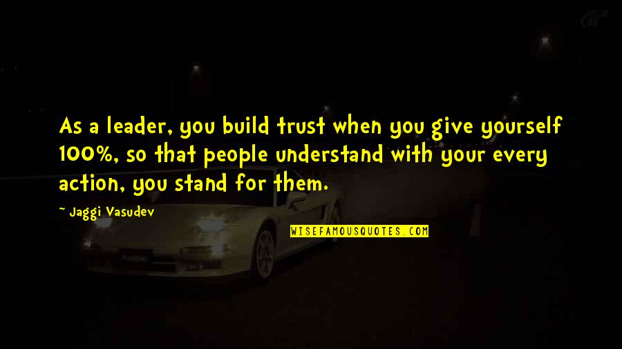 Giving It 100 Quotes By Jaggi Vasudev: As a leader, you build trust when you