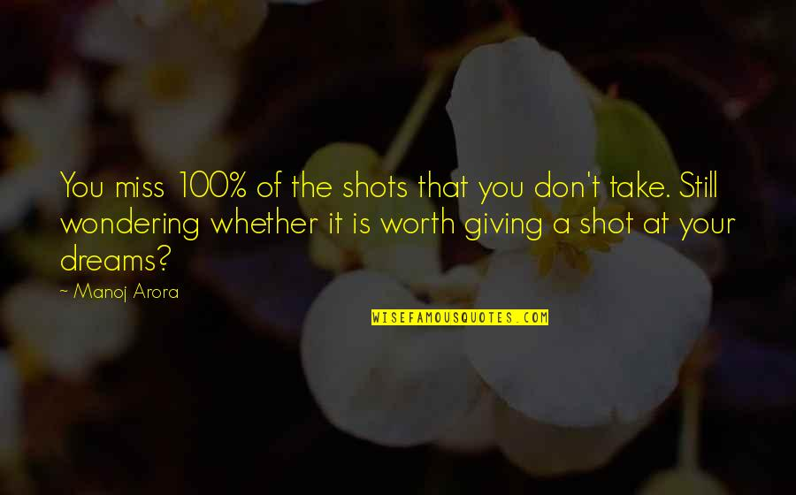 Giving It 100 Quotes By Manoj Arora: You miss 100% of the shots that you