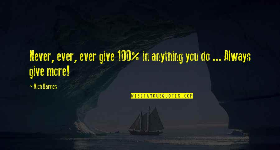 Giving It 100 Quotes By Rich Barnes: Never, ever, ever give 100% in anything you