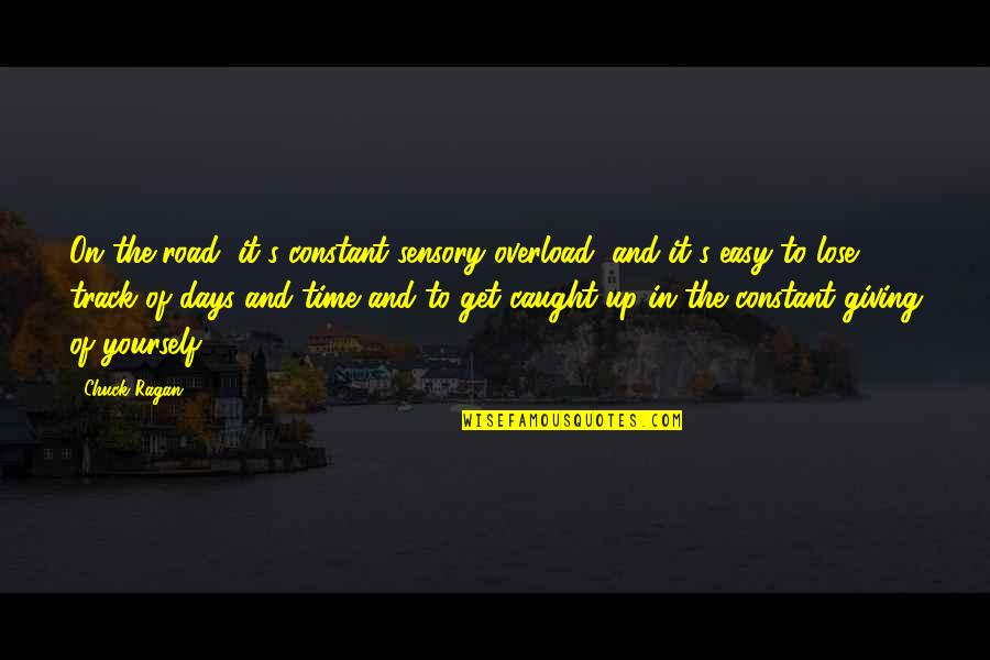 Giving It Time Quotes By Chuck Ragan: On the road, it's constant sensory overload, and