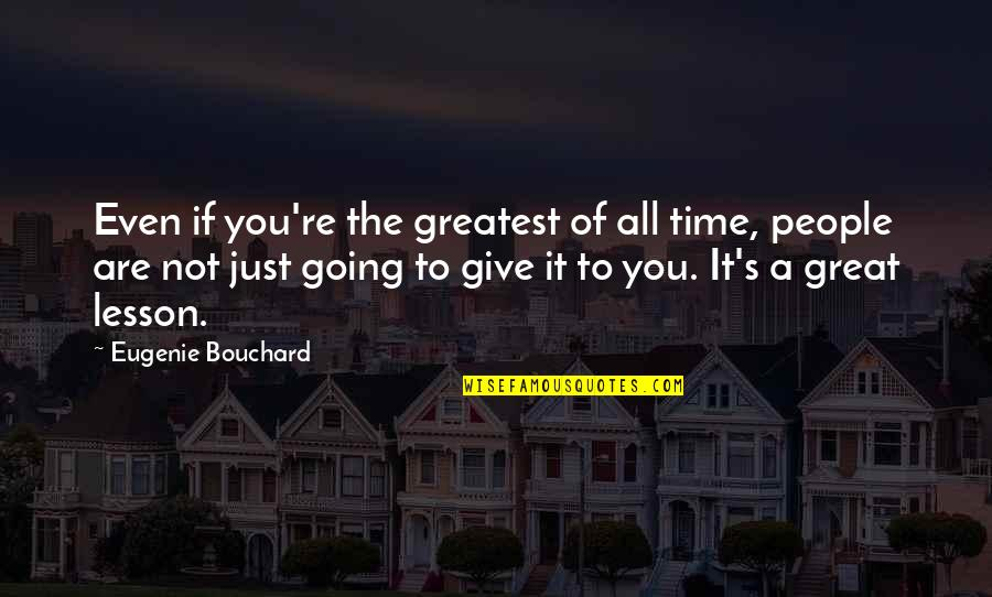 Giving It Time Quotes By Eugenie Bouchard: Even if you're the greatest of all time,