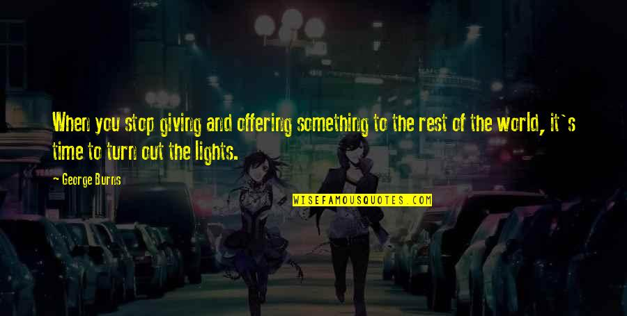 Giving It Time Quotes By George Burns: When you stop giving and offering something to