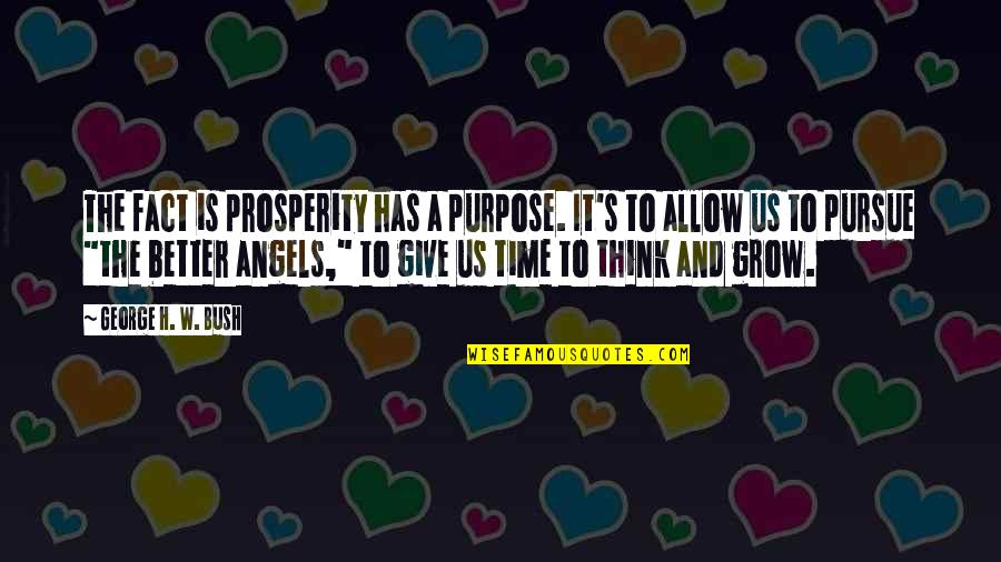 Giving It Time Quotes By George H. W. Bush: The fact is prosperity has a purpose. It's
