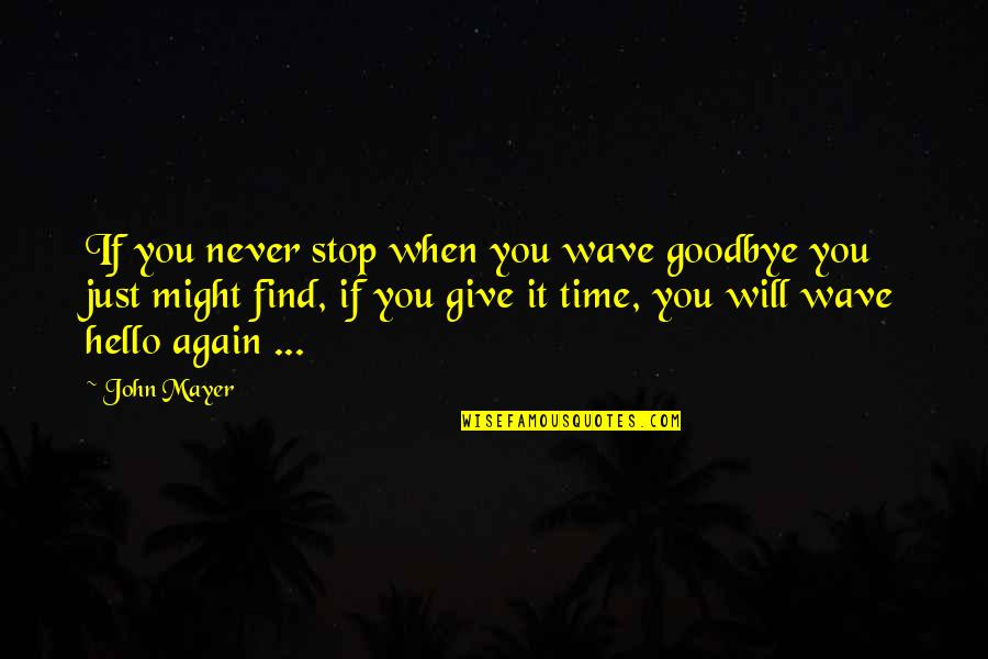 Giving It Time Quotes By John Mayer: If you never stop when you wave goodbye