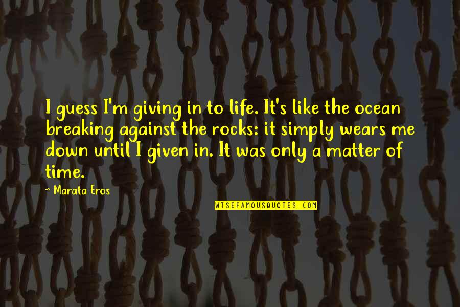 Giving It Time Quotes By Marata Eros: I guess I'm giving in to life. It's