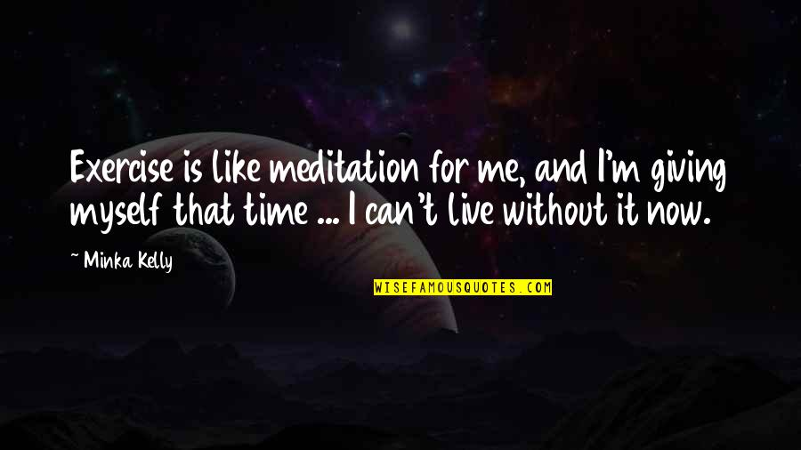 Giving It Time Quotes By Minka Kelly: Exercise is like meditation for me, and I'm