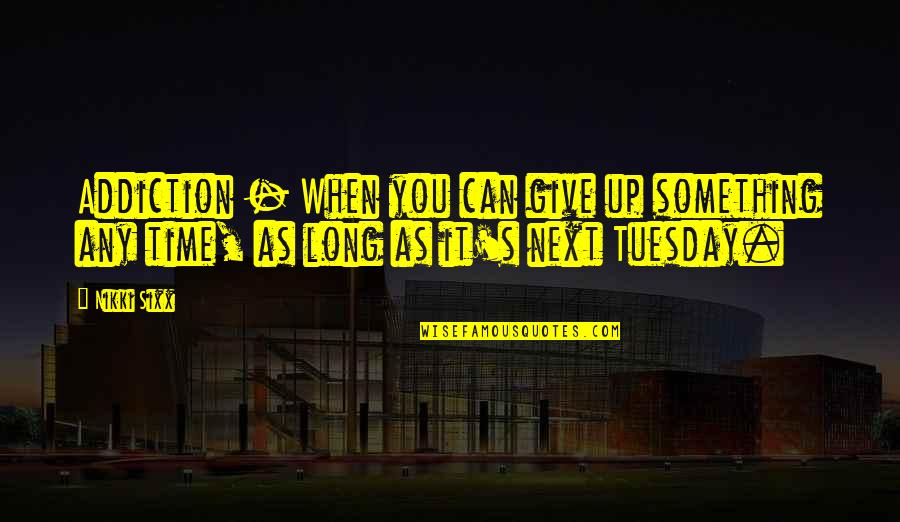 Giving It Time Quotes By Nikki Sixx: Addiction - When you can give up something