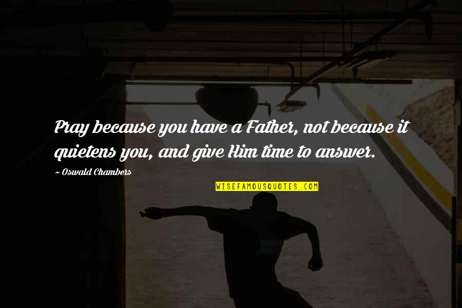 Giving It Time Quotes By Oswald Chambers: Pray because you have a Father, not because