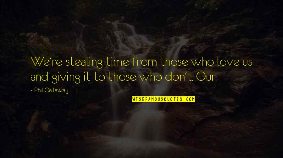 Giving It Time Quotes By Phil Callaway: We're stealing time from those who love us