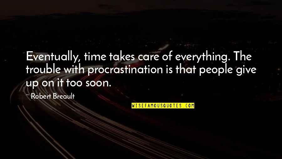 Giving It Time Quotes By Robert Breault: Eventually, time takes care of everything. The trouble