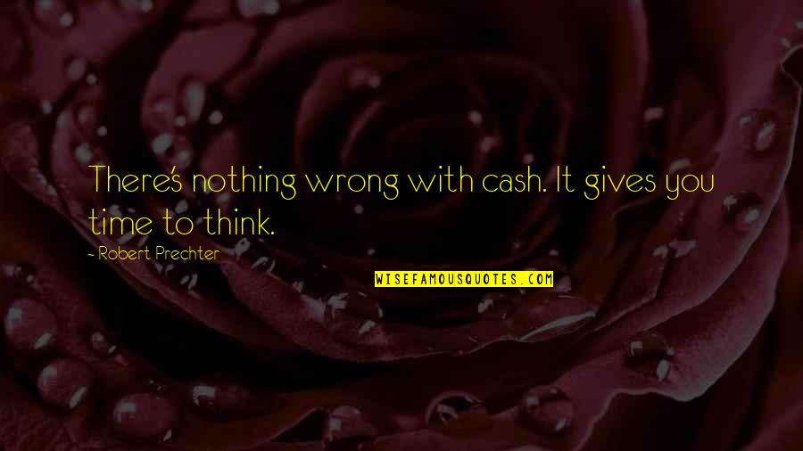 Giving It Time Quotes By Robert Prechter: There's nothing wrong with cash. It gives you