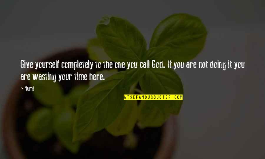Giving It Time Quotes By Rumi: Give yourself completely to the one you call