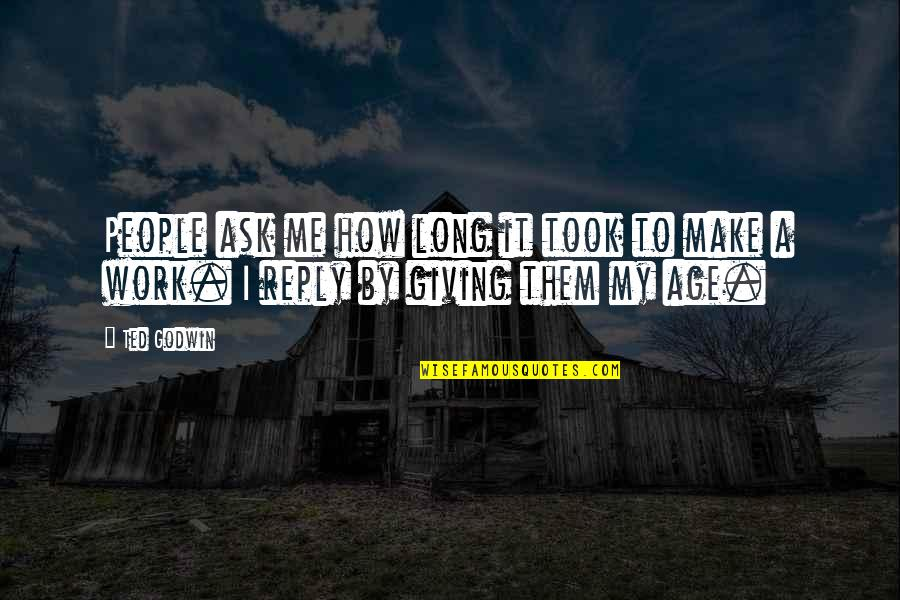 Giving It Time Quotes By Ted Godwin: People ask me how long it took to