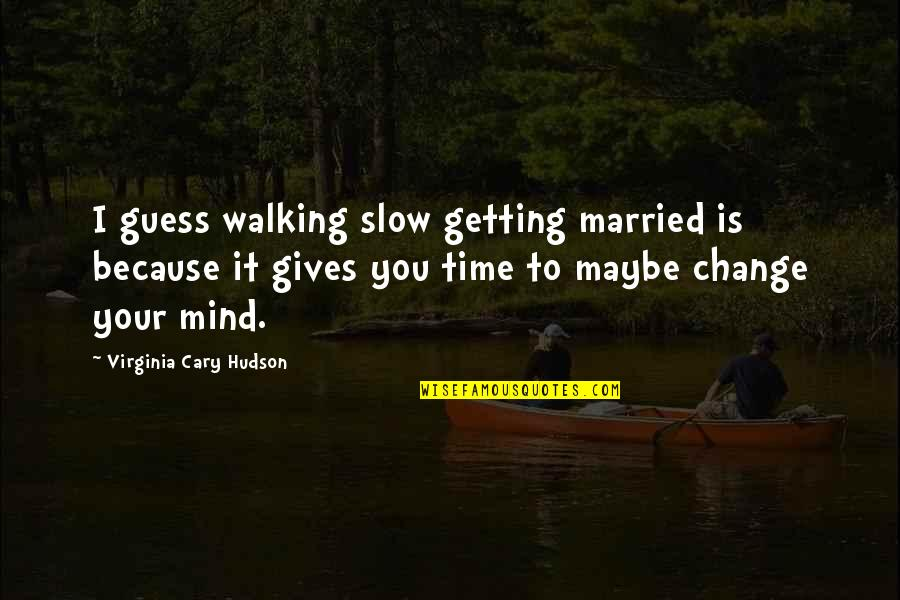 Giving It Time Quotes By Virginia Cary Hudson: I guess walking slow getting married is because