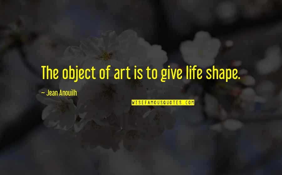Giving Life Your Best Quotes By Jean Anouilh: The object of art is to give life