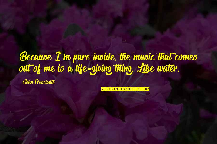 Giving Life Your Best Quotes By John Frusciante: Because I'm pure inside, the music that comes