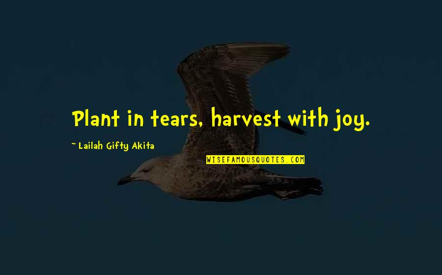 Giving Life Your Best Quotes By Lailah Gifty Akita: Plant in tears, harvest with joy.